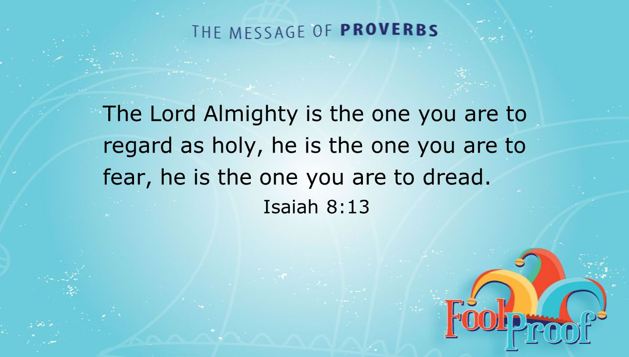 textbox center The Lord Almighty is the one you are to regard as holy, he is the one you are to fear, he is the one you are to dread. Isaiah 8:13