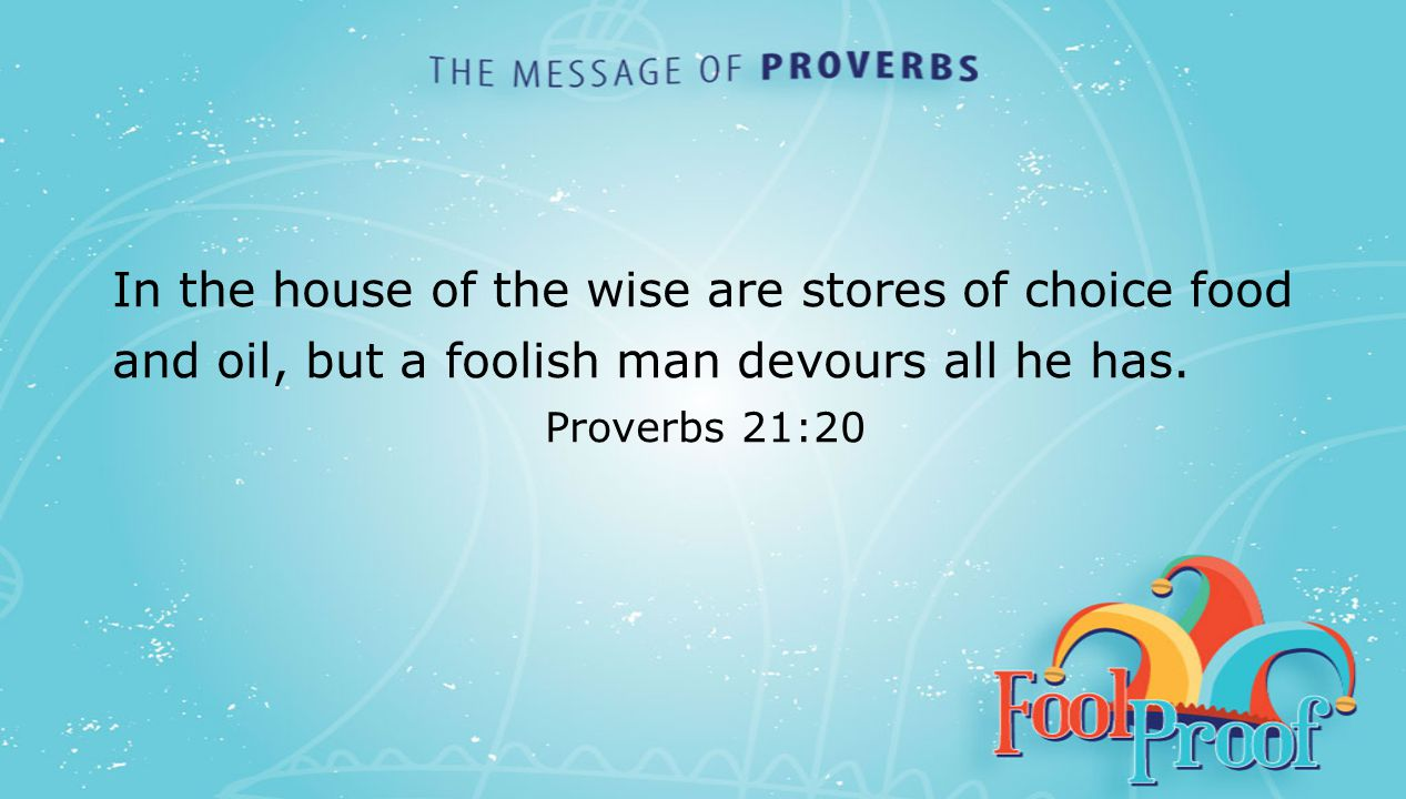 textbox center In the house of the wise are stores of choice food and oil, but a foolish man devours all he has. Proverbs 21:20