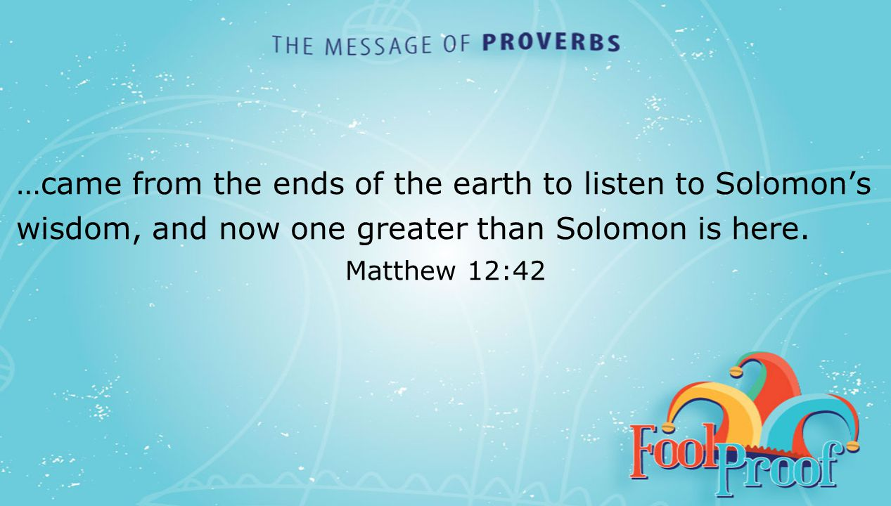 textbox center …came from the ends of the earth to listen to Solomon's wisdom, and now one greater than Solomon is here. Matthew 12:42