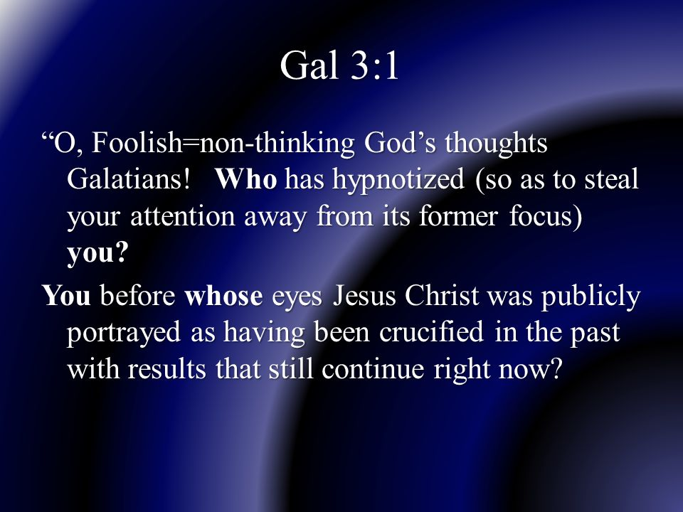 """Gal 3:1 """"O, Foolish=non-thinking God's thoughts Galatians! Who has hypnotized (so as to steal your attention away from its former focus) you? You befo"""