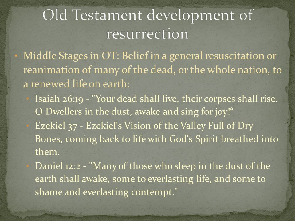 Middle Stages in OT: Belief in a general resuscitation or reanimation of many of the dead, or the whole nation, to a renewed life on earth: Isaiah 26:19 - Your dead shall live, their corpses shall rise.