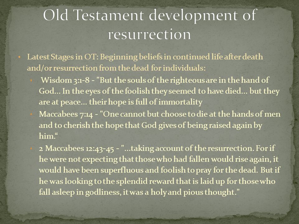 Latest Stages in OT: Beginning beliefs in continued life after death and/or resurrection from the dead for individuals: Wisdom 3:1-8 - But the souls of the righteous are in the hand of God...