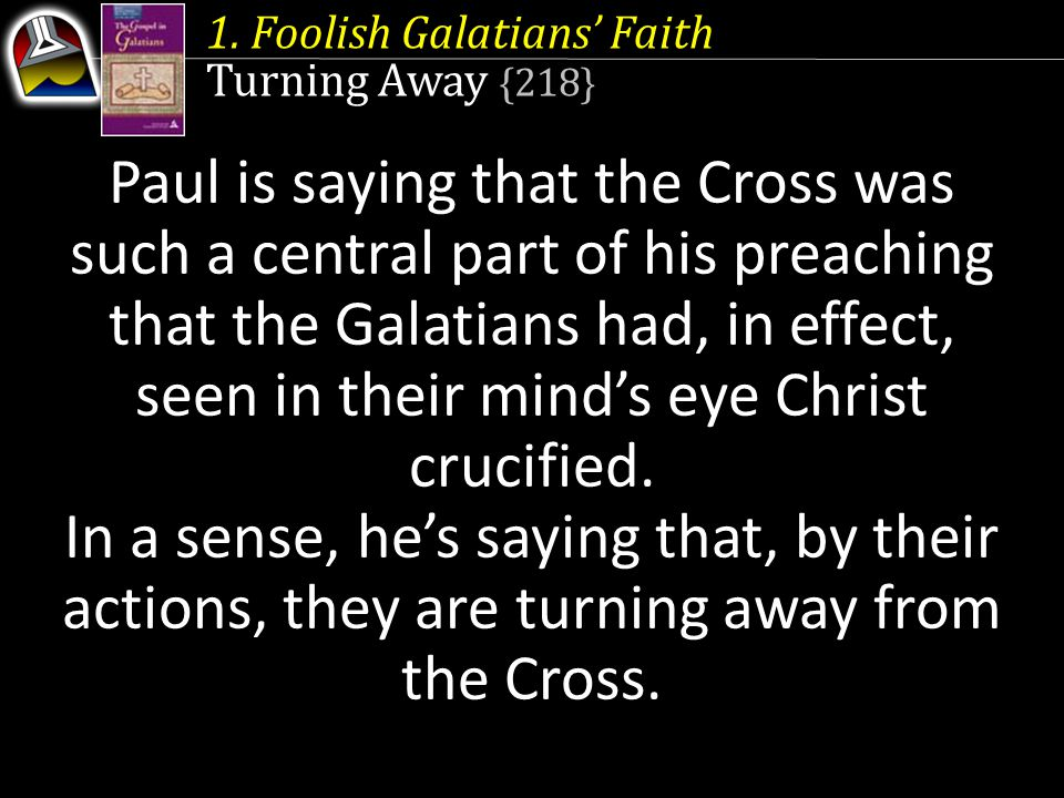 1. Foolish Galatians' Faith Turning Away {218} Paul is saying that the Cross was such a central part of his preaching that the Galatians had, in effec