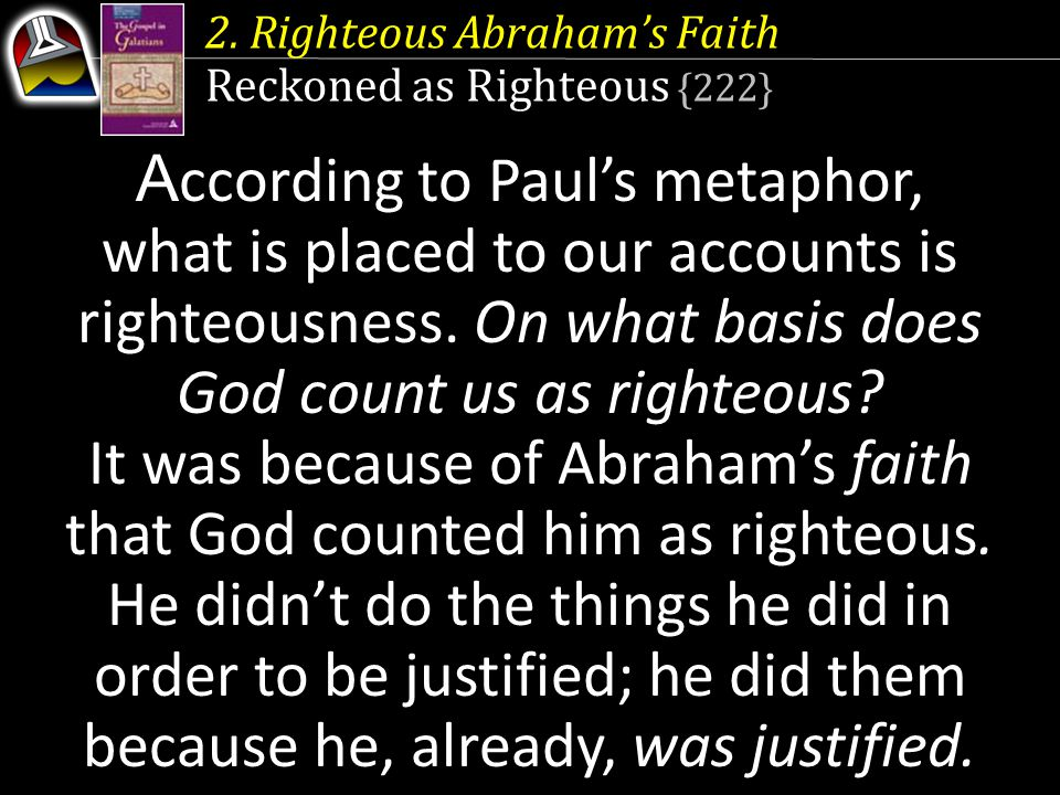 2. Righteous Abraham's Faith Reckoned as Righteous {222} A ccording to Paul's metaphor, what is placed to our accounts is righteousness. On what basis