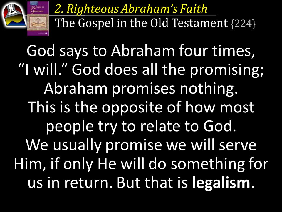2. Righteous Abraham's Faith The Gospel in the Old Testament {224} God does all the promising Abraham promises nothing God says to Abraham four times,