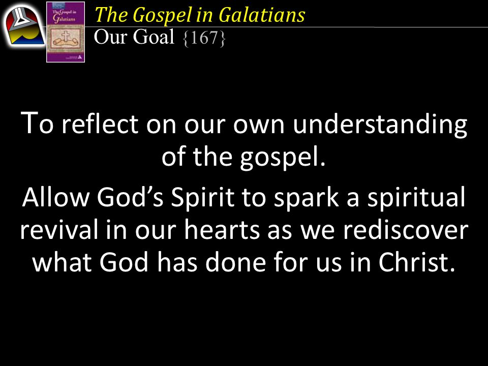 The Gospel in Galatians Our Goal {167} T o reflect on our own understanding of the gospel.