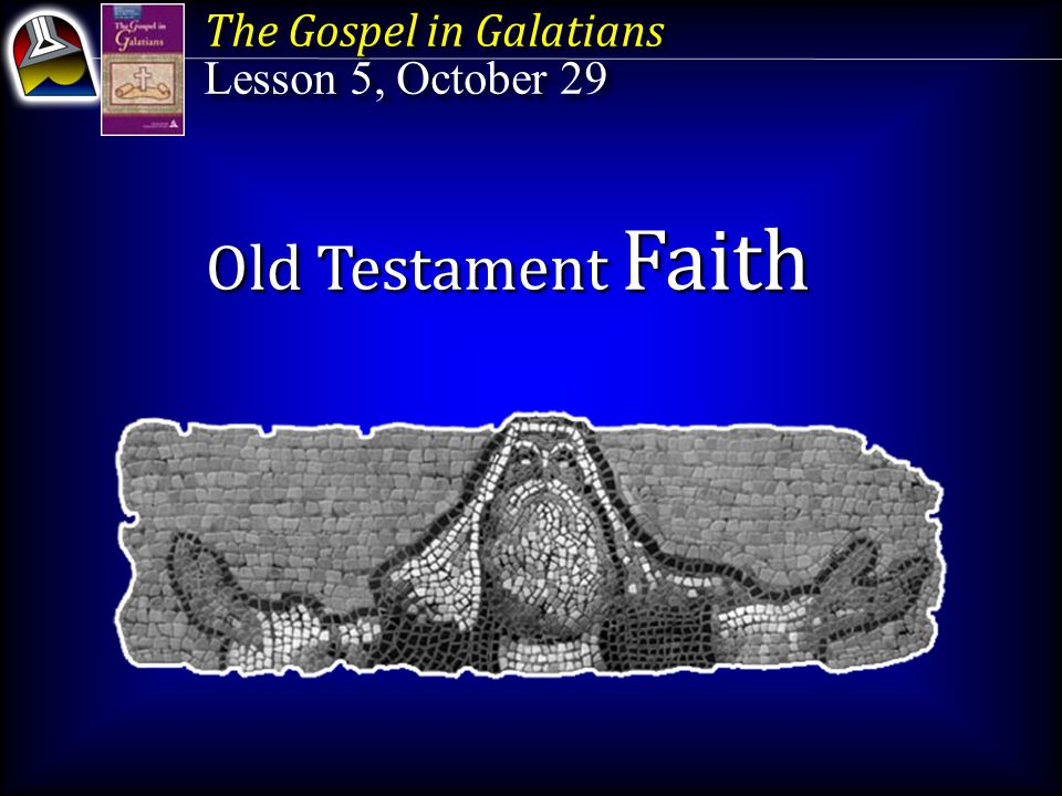The Gospel in Galatians Lesson 5, October 29 The Gospel in Galatians Lesson 5, October 29 Old Testament Faith