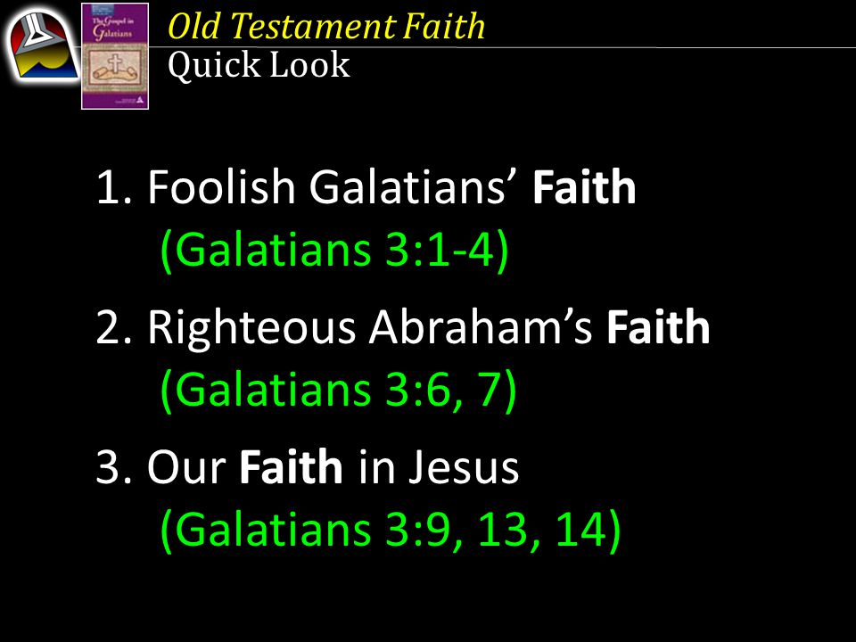 Old Testament Faith Quick Look 1. Foolish Galatians' Faith (Galatians 3:1-4) 2. Righteous Abraham's Faith (Galatians 3:6, 7) 3. Our Faith in Jesus (Ga