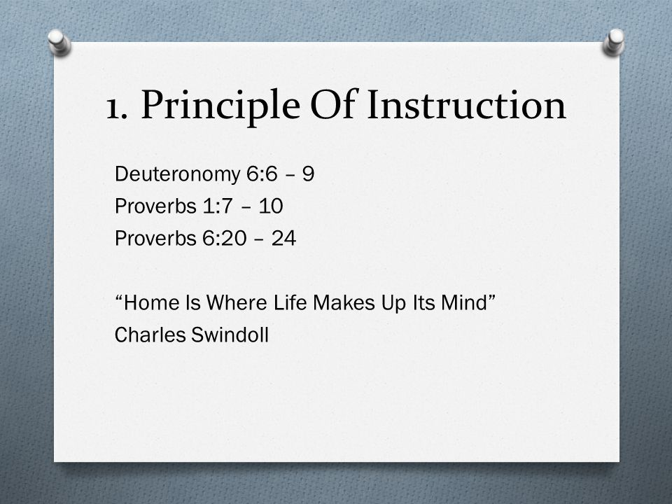 "1. Principle Of Instruction Deuteronomy 6:6 – 9 Proverbs 1:7 – 10 Proverbs 6:20 – 24 ""Home Is Where Life Makes Up Its Mind"" Charles Swindoll"