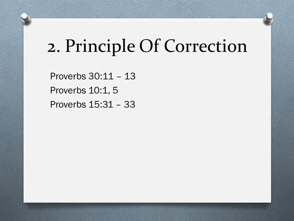 2. Principle Of Correction Proverbs 30:11 – 13 Proverbs 10:1, 5 Proverbs 15:31 – 33