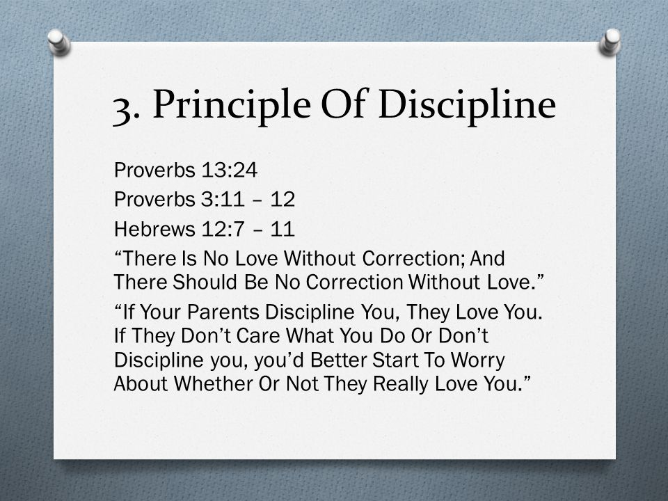 "3. Principle Of Discipline Proverbs 13:24 Proverbs 3:11 – 12 Hebrews 12:7 – 11 ""There Is No Love Without Correction; And There Should Be No Correction"