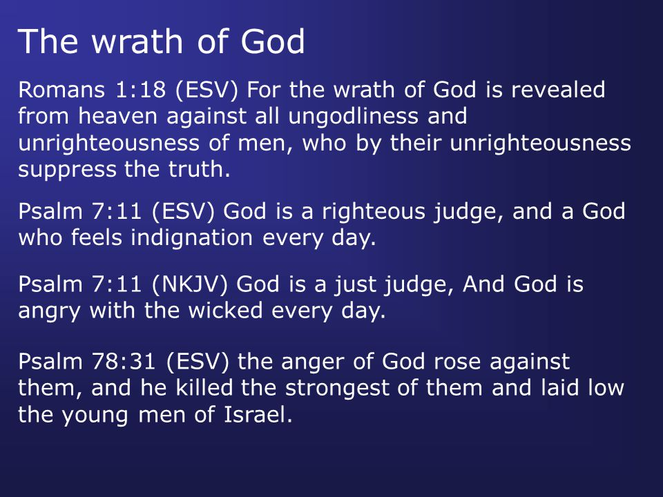 Romans 1:18 (ESV) For the wrath of God is revealed from heaven against all ungodliness and unrighteousness of men, who by their unrighteousness suppress the truth.
