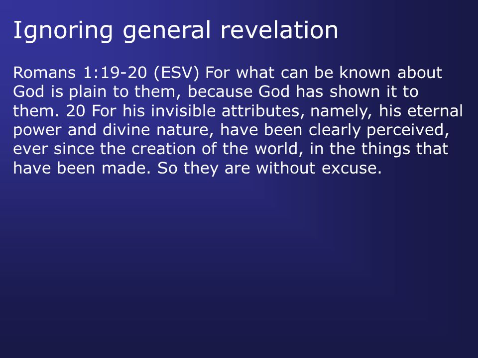 Ignoring general revelation Romans 1:19-20 (ESV) For what can be known about God is plain to them, because God has shown it to them. 20 For his invisi