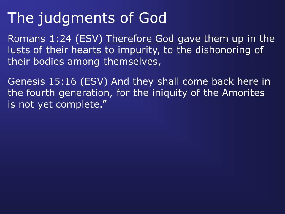Romans 1:24 (ESV) Therefore God gave them up in the lusts of their hearts to impurity, to the dishonoring of their bodies among themselves, Genesis 15