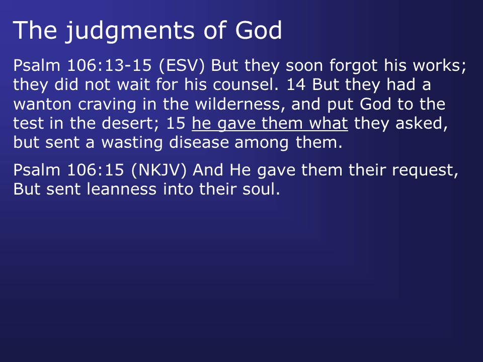 Psalm 106:13-15 (ESV) But they soon forgot his works; they did not wait for his counsel. 14 But they had a wanton craving in the wilderness, and put G