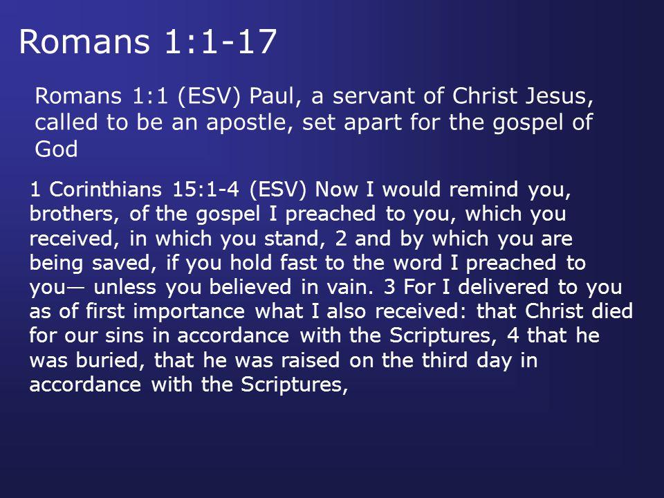 Romans 1:1-17 Romans 1:1 (ESV) Paul, a servant of Christ Jesus, called to be an apostle, set apart for the gospel of God 1 Corinthians 15:1-4 (ESV) No