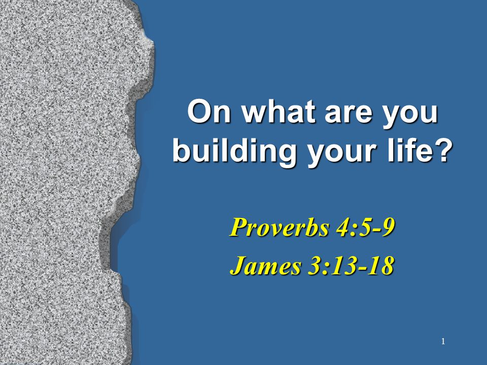1 On what are you building your life? Proverbs 4:5-9 James 3:13-18