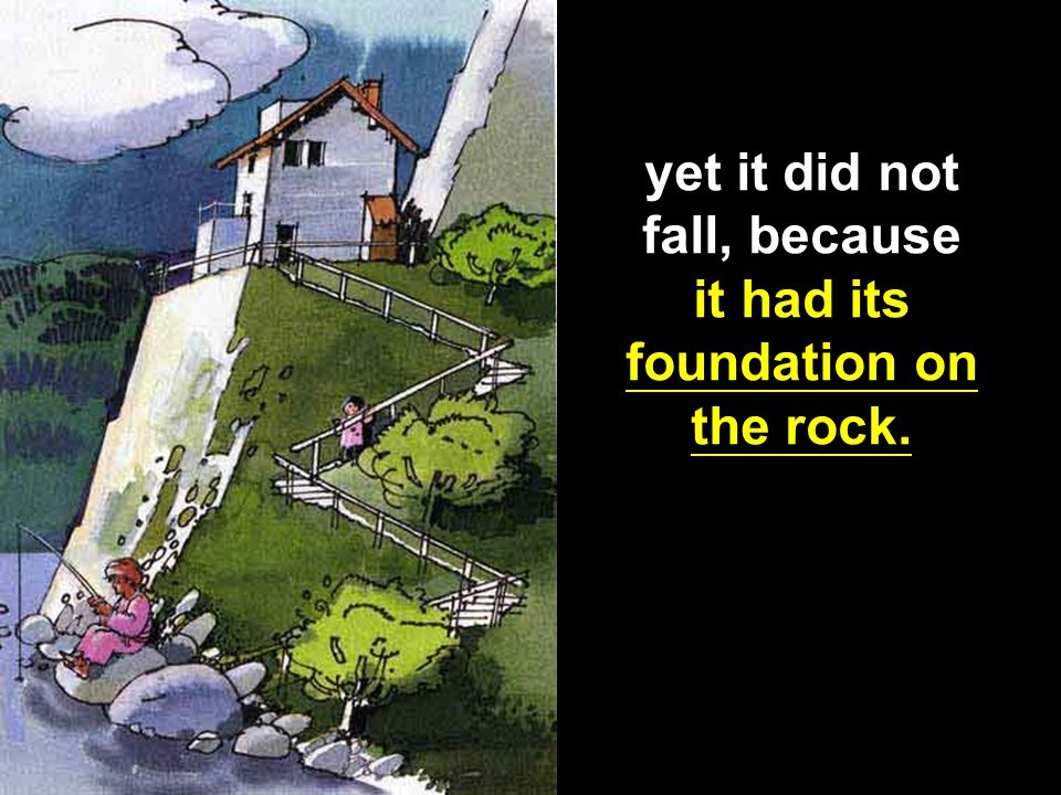 yet it did not fall, because it had its foundation on the rock.