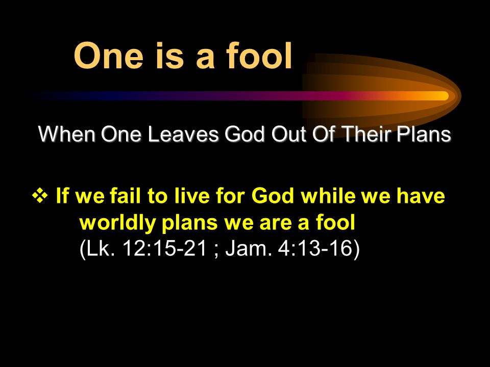When One Leaves God Out Of Their Plans  If we fail to live for God while we have worldly plans we are a fool (Lk.
