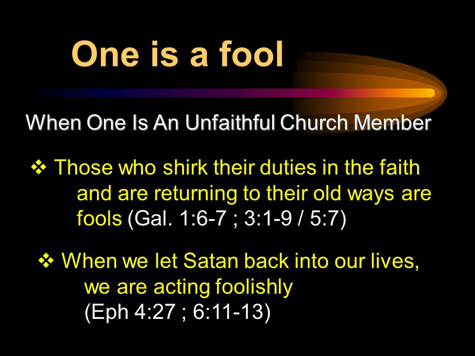 When One Is An Unfaithful Church Member  Those who shirk their duties in the faith and are returning to their old ways are fools (Gal.