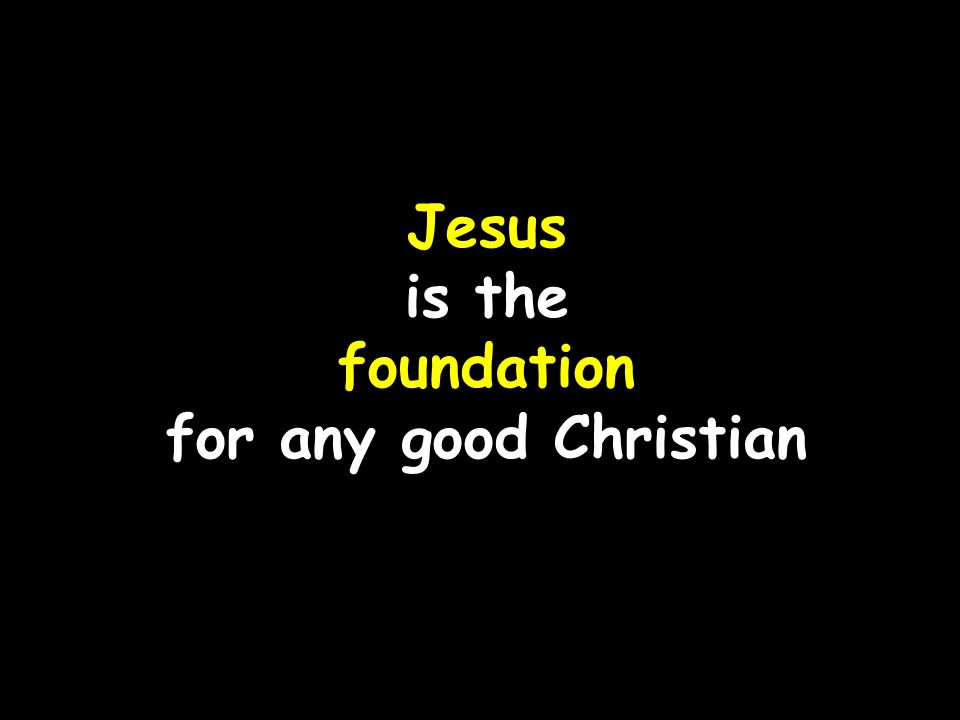 Jesus is the foundation for any good Christian