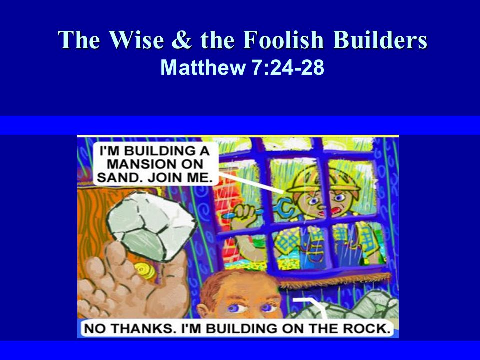 The Wise & the Foolish Builders Therefore everyone who hears these words of mine and puts them into practice is like a wise man who built his house on the rock.