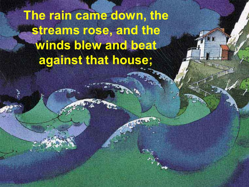 The rain came down, the streams rose, and the winds blew and beat against that house;