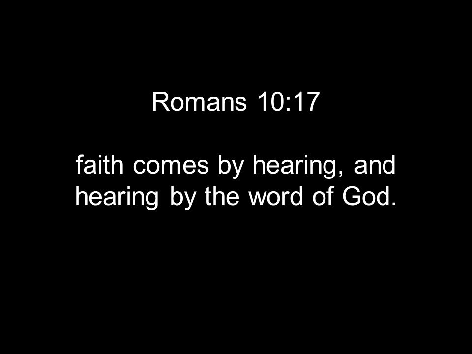 Romans 10:17 faith comes by hearing, and hearing by the word of God.