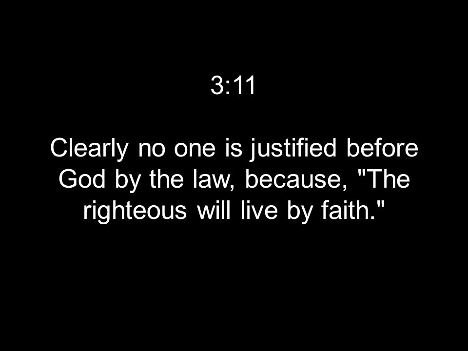 3:11 Clearly no one is justified before God by the law, because, The righteous will live by faith.