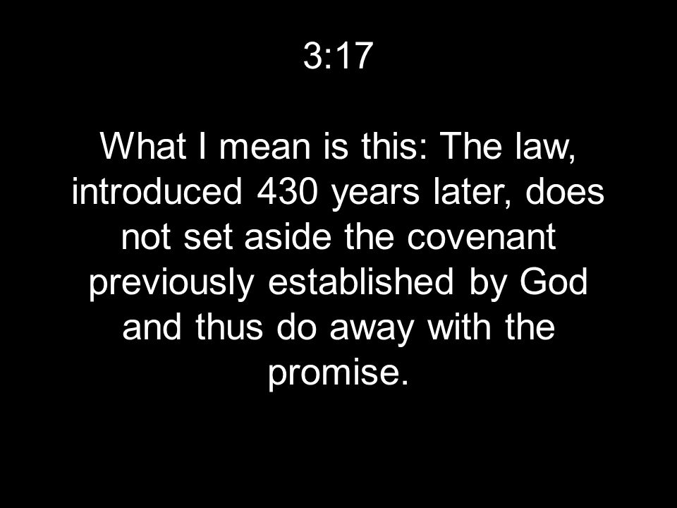 3:17 What I mean is this: The law, introduced 430 years later, does not set aside the covenant previously established by God and thus do away with the promise.