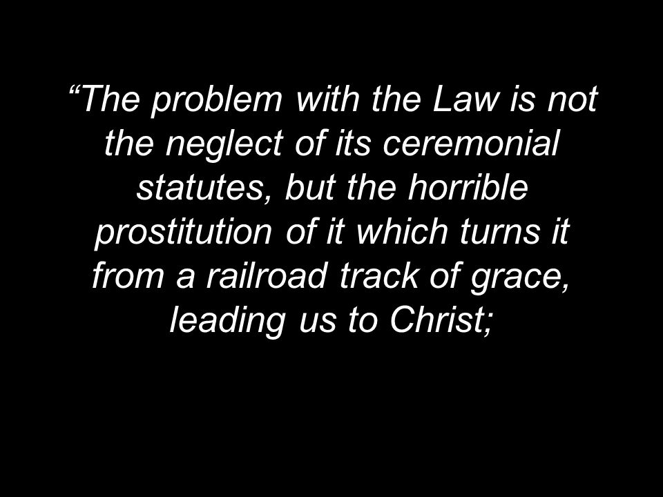 The problem with the Law is not the neglect of its ceremonial statutes, but the horrible prostitution of it which turns it from a railroad track of grace, leading us to Christ;
