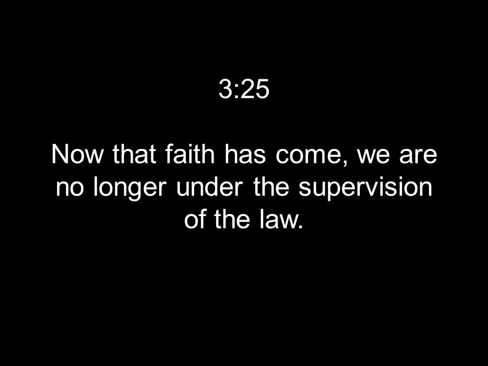 3:25 Now that faith has come, we are no longer under the supervision of the law.