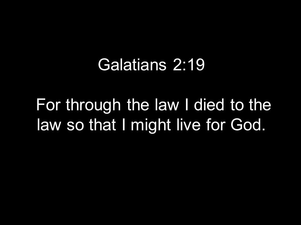 Galatians 2:19 For through the law I died to the law so that I might live for God.
