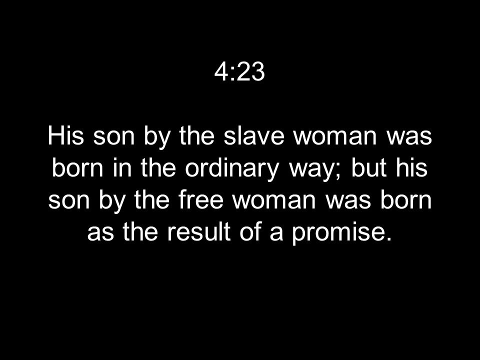 4:23 His son by the slave woman was born in the ordinary way; but his son by the free woman was born as the result of a promise.
