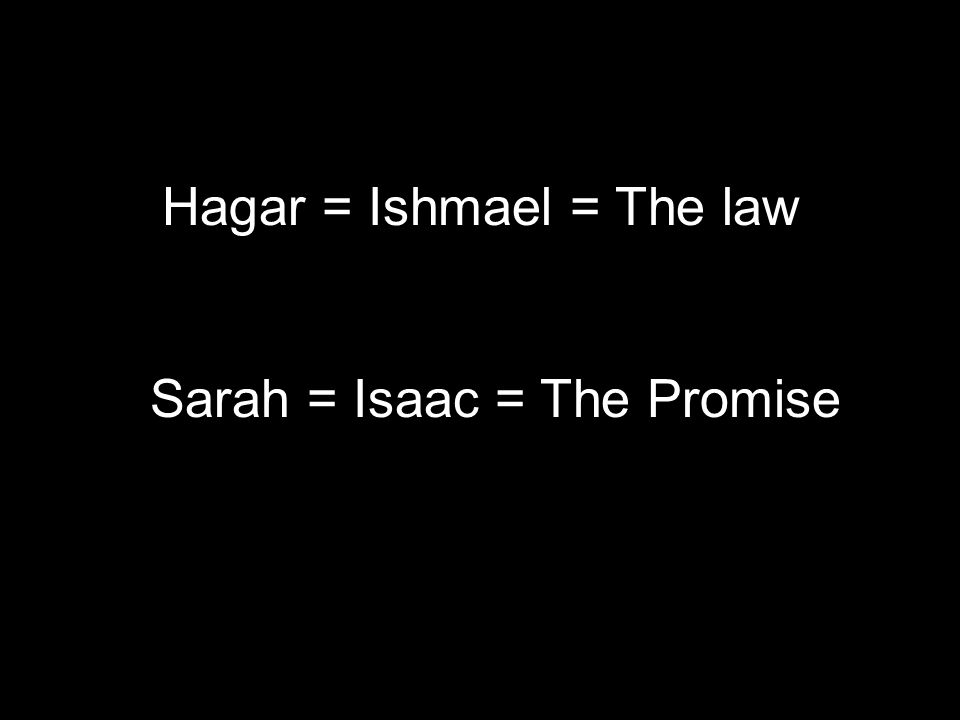 Hagar = Ishmael = The law Sarah = Isaac = The Promise