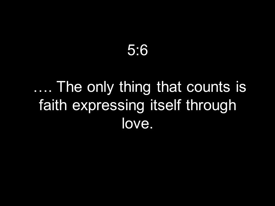 5:6 …. The only thing that counts is faith expressing itself through love.