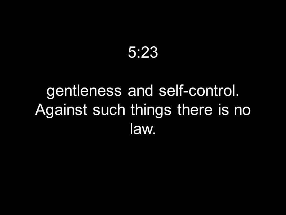 5:23 gentleness and self-control. Against such things there is no law.