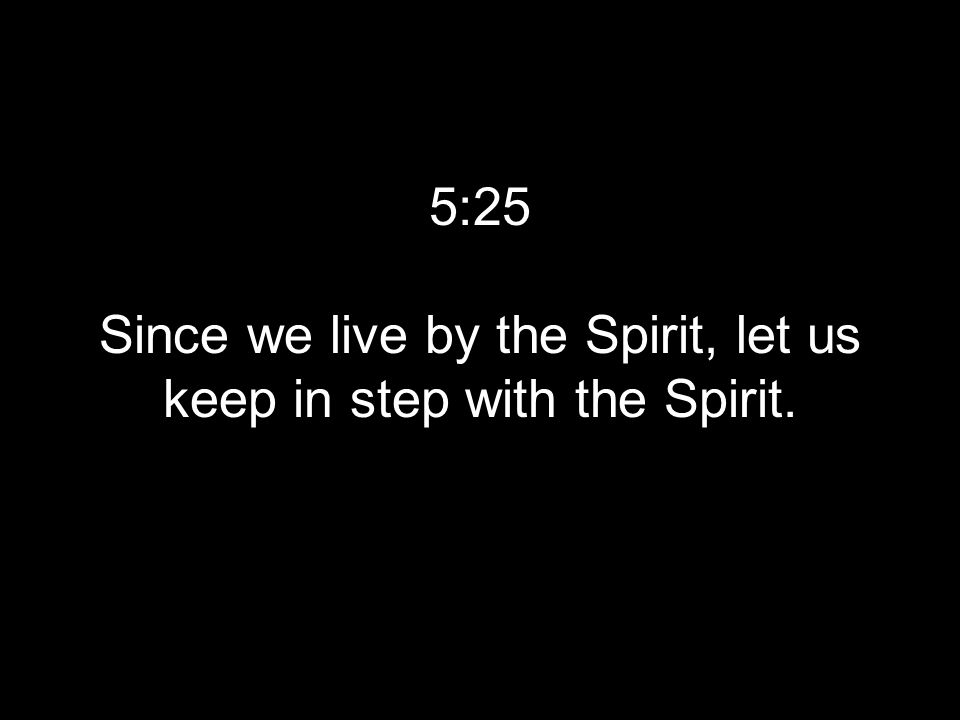 5:25 Since we live by the Spirit, let us keep in step with the Spirit.