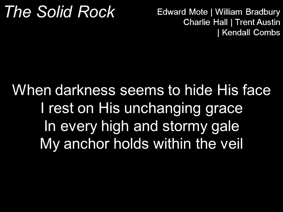 The Solid Rock Edward Mote | William Bradbury Charlie Hall | Trent Austin | Kendall Combs When darkness seems to hide His face I rest on His unchanging grace In every high and stormy gale My anchor holds within the veil