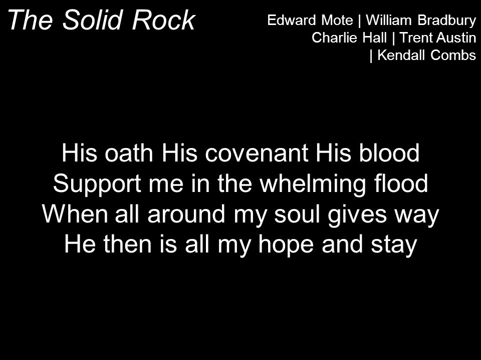 The Solid Rock Edward Mote | William Bradbury Charlie Hall | Trent Austin | Kendall Combs His oath His covenant His blood Support me in the whelming flood When all around my soul gives way He then is all my hope and stay