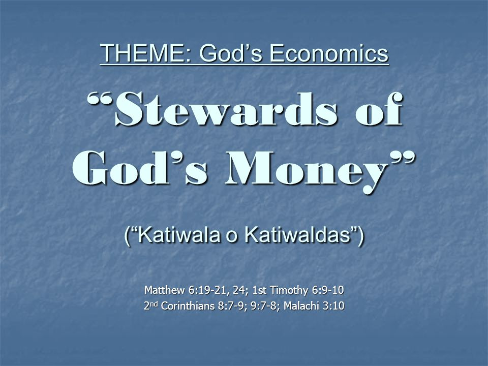 THEME: God's Economics Stewards of God's Money ( Katiwala o Katiwaldas ) Matthew 6:19-21, 24; 1st Timothy 6:9-10 2 nd Corinthians 8:7-9; 9:7-8; Malachi 3:10