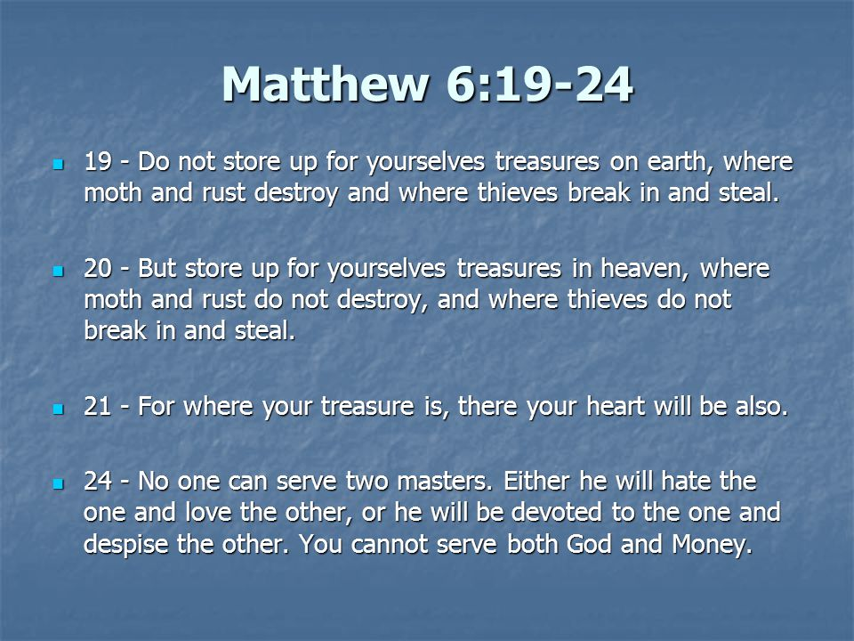 Matthew 6:19-24 19 - Do not store up for yourselves treasures on earth, where moth and rust destroy and where thieves break in and steal.