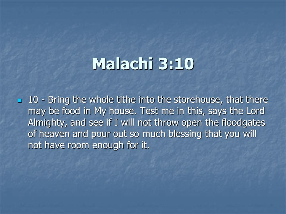 Malachi 3:10 10 - Bring the whole tithe into the storehouse, that there may be food in My house.