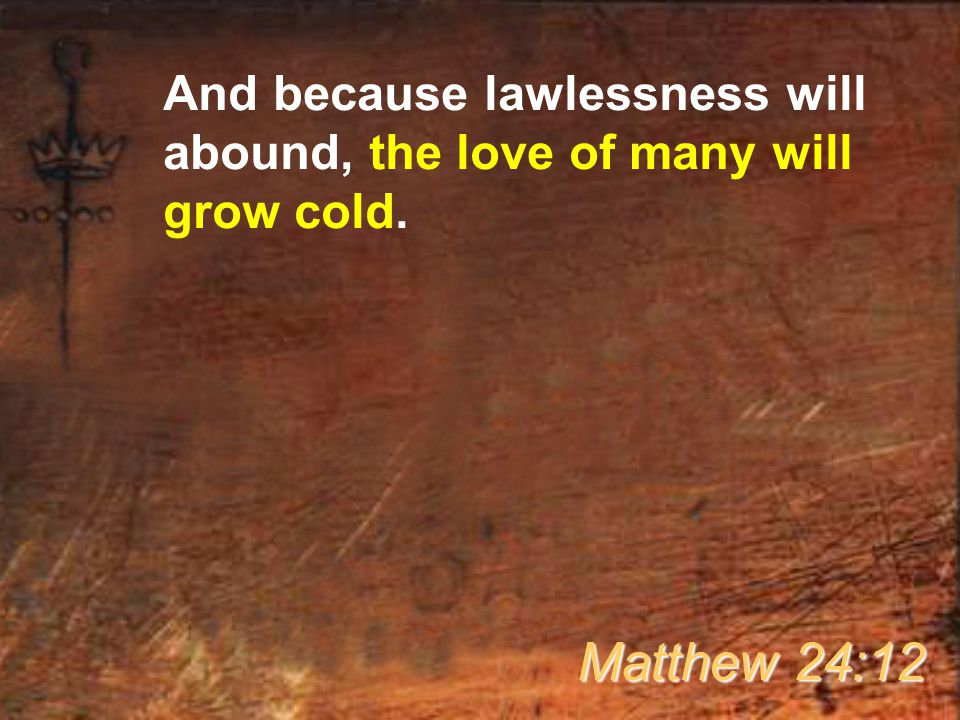 And because lawlessness will abound, the love of many will grow cold. Matthew 24:12