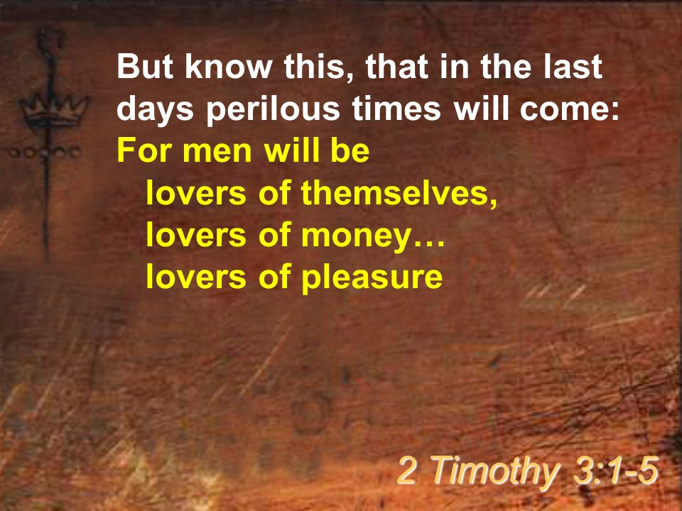 But know this, that in the last days perilous times will come: For men will be lovers of themselves, lovers of money… lovers of pleasure 2 Timothy 3:1