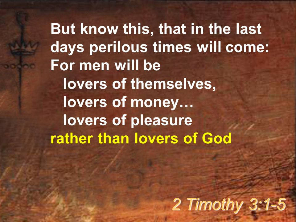 But know this, that in the last days perilous times will come: For men will be lovers of themselves, lovers of money… lovers of pleasure rather than l