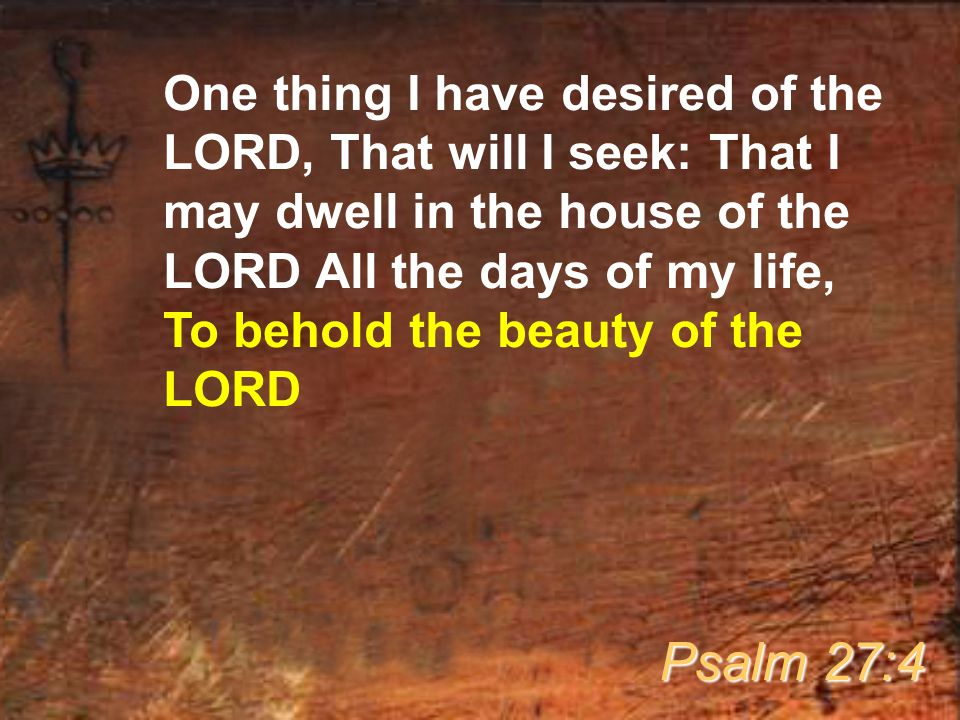 One thing I have desired of the LORD, That will I seek: That I may dwell in the house of the LORD All the days of my life, To behold the beauty of the LORD Psalm 27:4