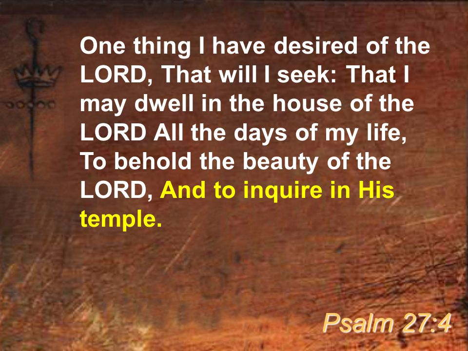 One thing I have desired of the LORD, That will I seek: That I may dwell in the house of the LORD All the days of my life, To behold the beauty of the LORD, And to inquire in His temple.