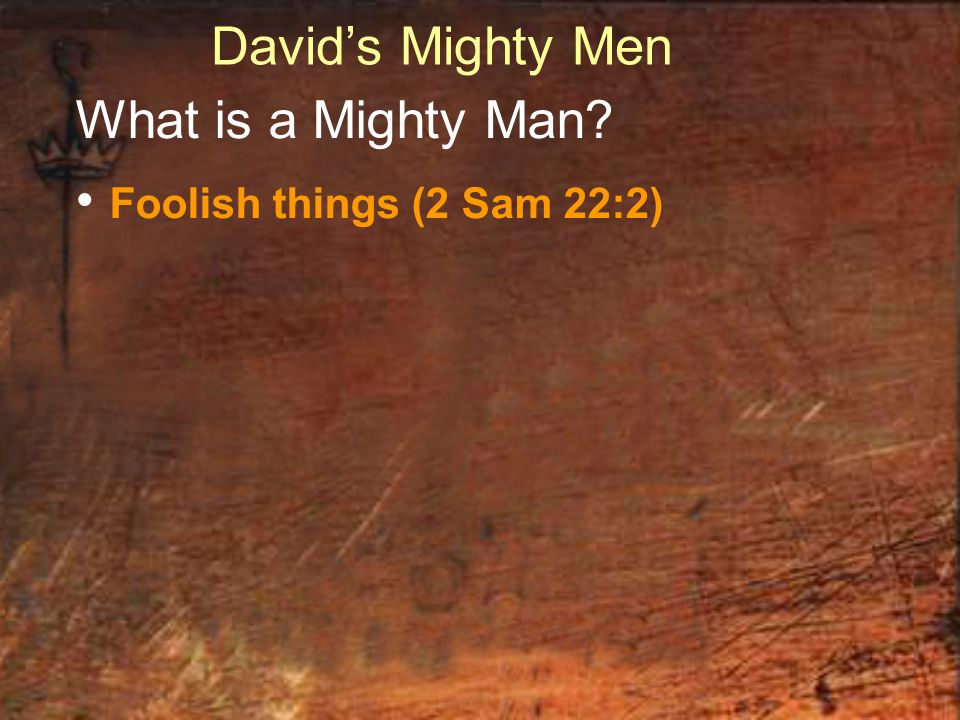 David's Mighty Men What is a Mighty Man? Foolish things (2 Sam 22:2)