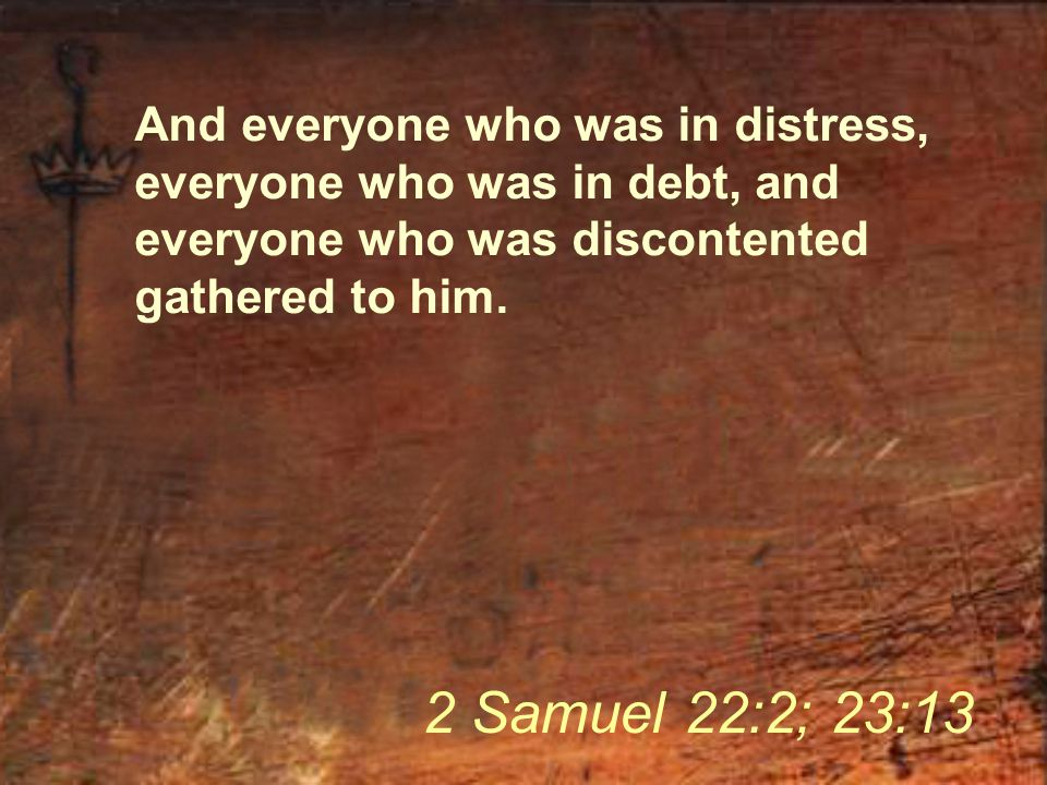 And everyone who was in distress, everyone who was in debt, and everyone who was discontented gathered to him. 2 Samuel 22:2; 23:13